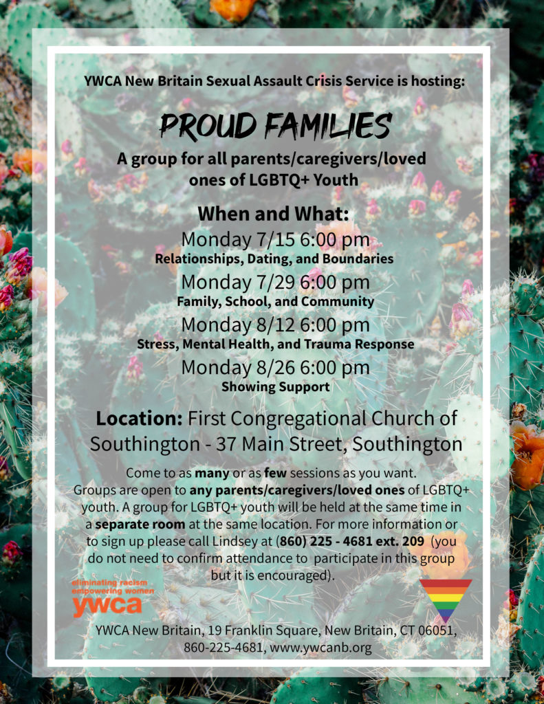 Proud Families is a group for the parents, caregivers, and loved ones of LGBTQ+ youth. It meets on Mondays at 6pm at the First Congressional Church of Southington on 7/15, 7/29, 8/12, and 8/26. A group for LGBTQ+ youth (21 and under) meets at the same time in a separate room. For more information call (860) 225-4681 ext 201.