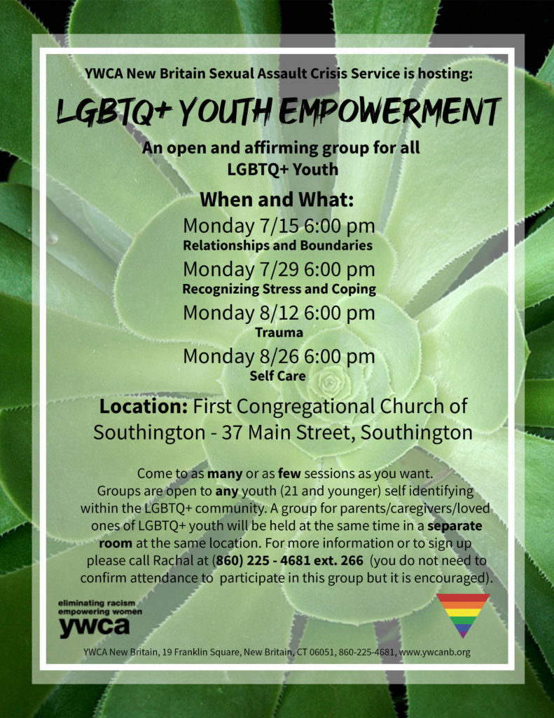 LGBTQ+ Youth Empowerment meetings take place at the First Congressional Church of Southington in Southington, CT. This is an open and affirming group for all youth (21 and under) identifying as LGBTQ+. The meetings are held Mondays at 6pm - 7/15, 7/29, 8/12, 8/26. A group for parents/caregivers/guardians of LGBTQ+ youth will take place at the same time in a separate room. For more information call Rachal at (860) 225-4681 ext. 266.