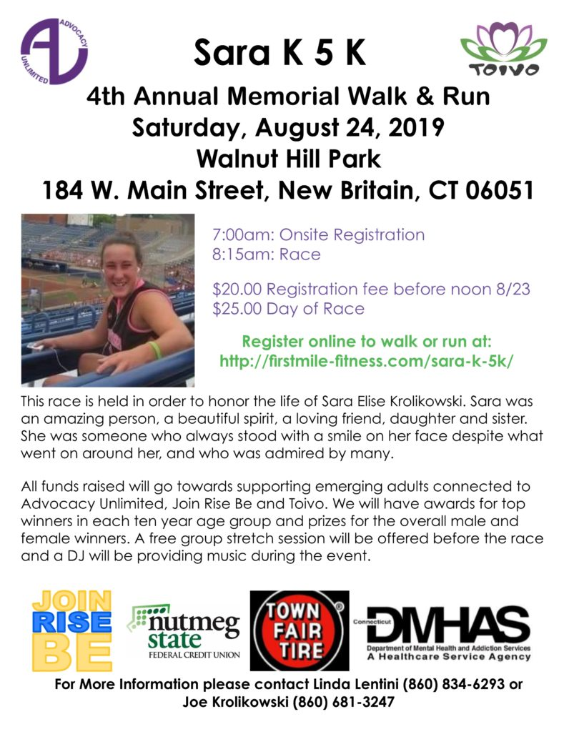 The Sara K 5K Memorial Walk and Run is held to honor the life of Sara Krolikowski. It takes place on Saturday, August 24th in Walnut Hill Park, New Britain. Onsite Registration begins at 7am. The race starts at 8:15am. Cost is $20 to pre-register, or $25 day-of. All funds raised go toward supporting emerging adults connected to Advocacy Unlimited, Join Rise Be, and Toivo. For more information contact Linda Lentini at (860) 834-6293, or Joe Kroliskowski at (860) 681-3247.